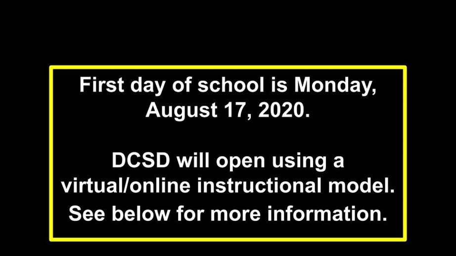 First day of school is Monday, August 17, 2020. DCSD will open using a virtual/online instructional model.
